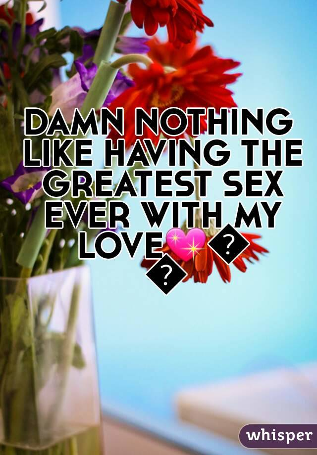 DAMN NOTHING LIKE HAVING THE GREATEST SEX EVER WITH MY LOVE💖💋👅