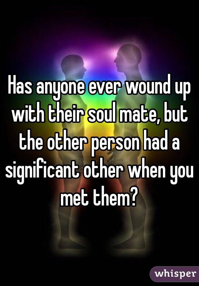 Has anyone ever wound up with their soul mate, but the other person had a significant other when you met them?