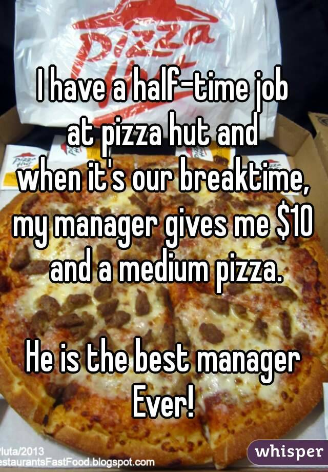 I have a half-time job at pizza hut and when it's our breaktime, my manager gives me $10 and a medium pizza.  He is the best manager Ever!