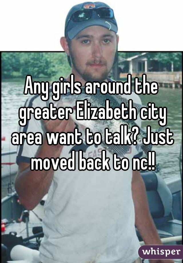 Any girls around the greater Elizabeth city area want to talk? Just moved back to nc!!