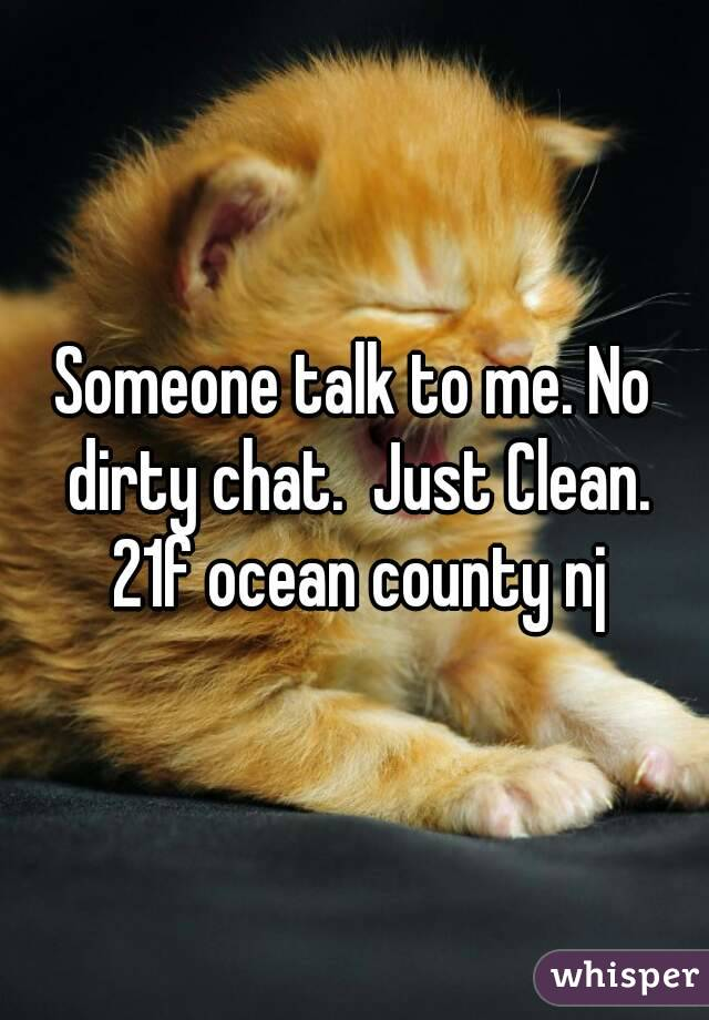 Someone talk to me. No dirty chat.  Just Clean. 21f ocean county nj