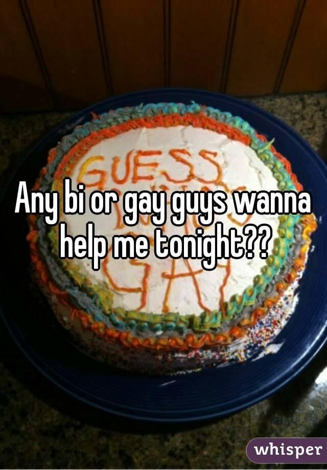 Any bi or gay guys wanna help me tonight??
