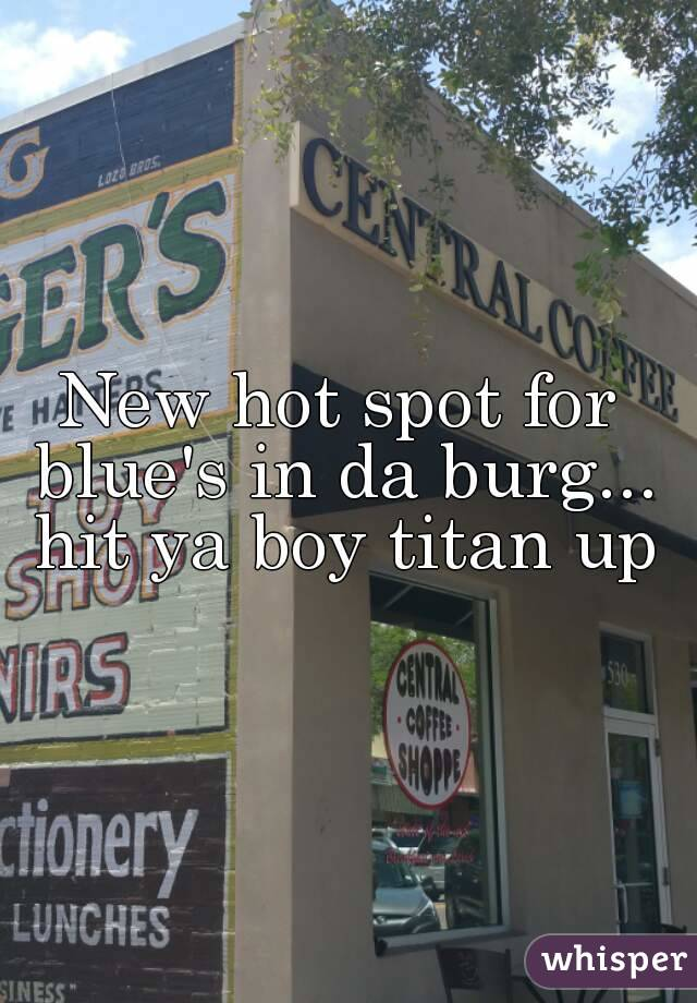 New hot spot for blue's in da burg... hit ya boy titan up