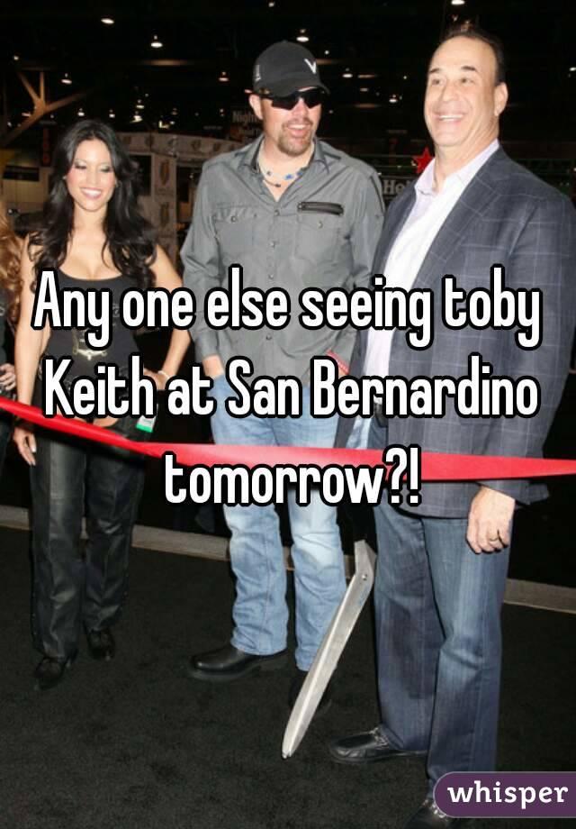 Any one else seeing toby Keith at San Bernardino tomorrow?!