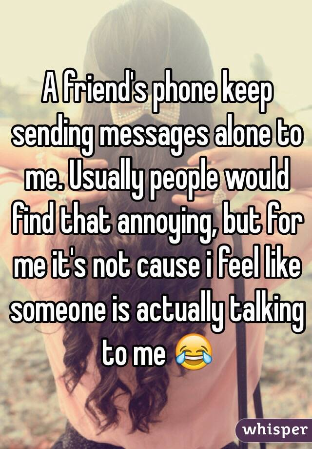A friend's phone keep sending messages alone to me. Usually people would find that annoying, but for me it's not cause i feel like someone is actually talking to me 😂