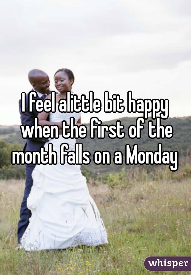 I feel alittle bit happy when the first of the month falls on a Monday