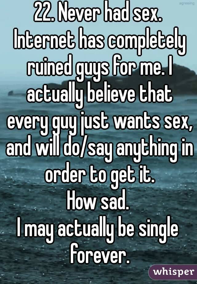 22. Never had sex. Internet has completely ruined guys for me. I actually believe that every guy just wants sex, and will do/say anything in order to get it. How sad. I may actually be single forever.