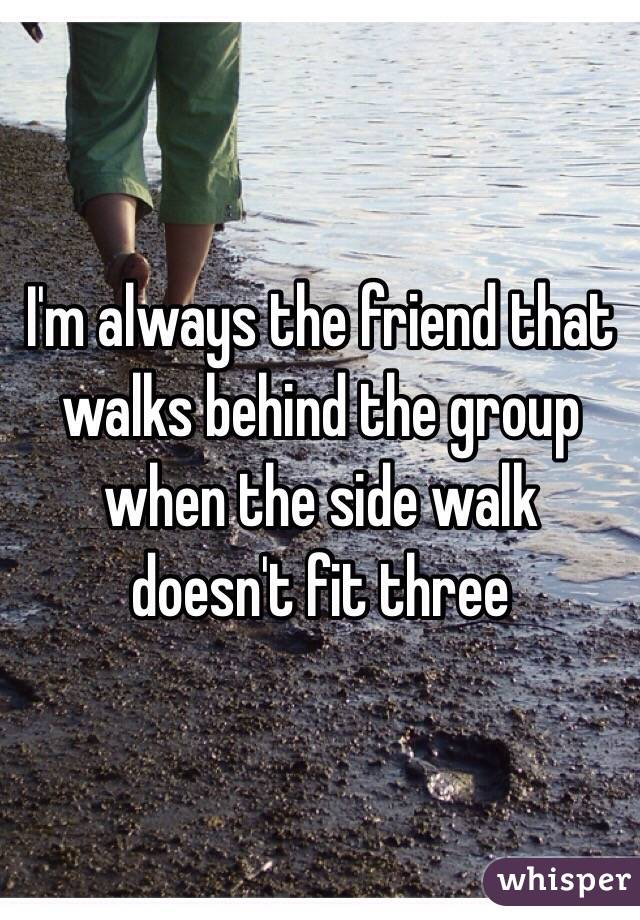 I'm always the friend that walks behind the group when the side walk doesn't fit three