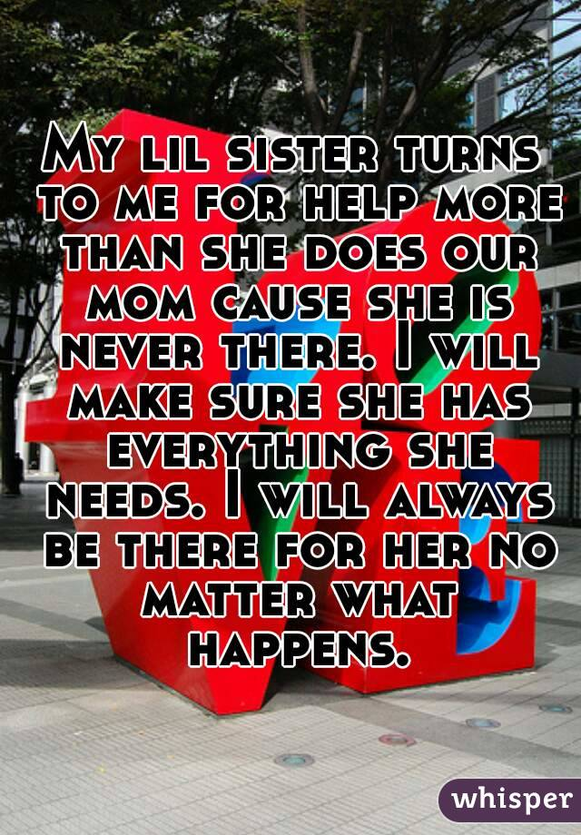 My lil sister turns to me for help more than she does our mom cause she is never there. I will make sure she has everything she needs. I will always be there for her no matter what happens.