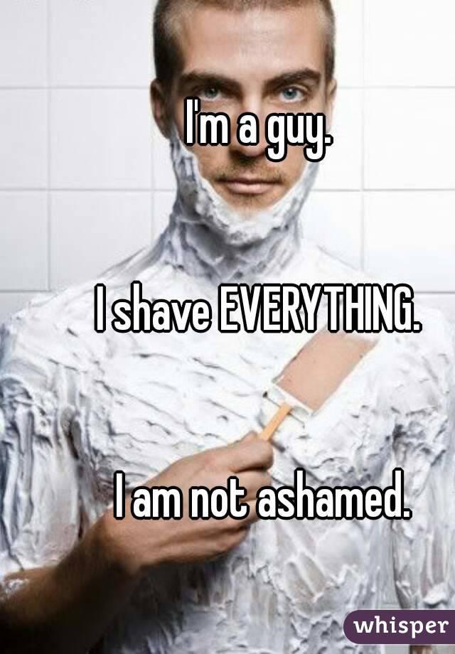 I'm a guy.    I shave EVERYTHING.    I am not ashamed.