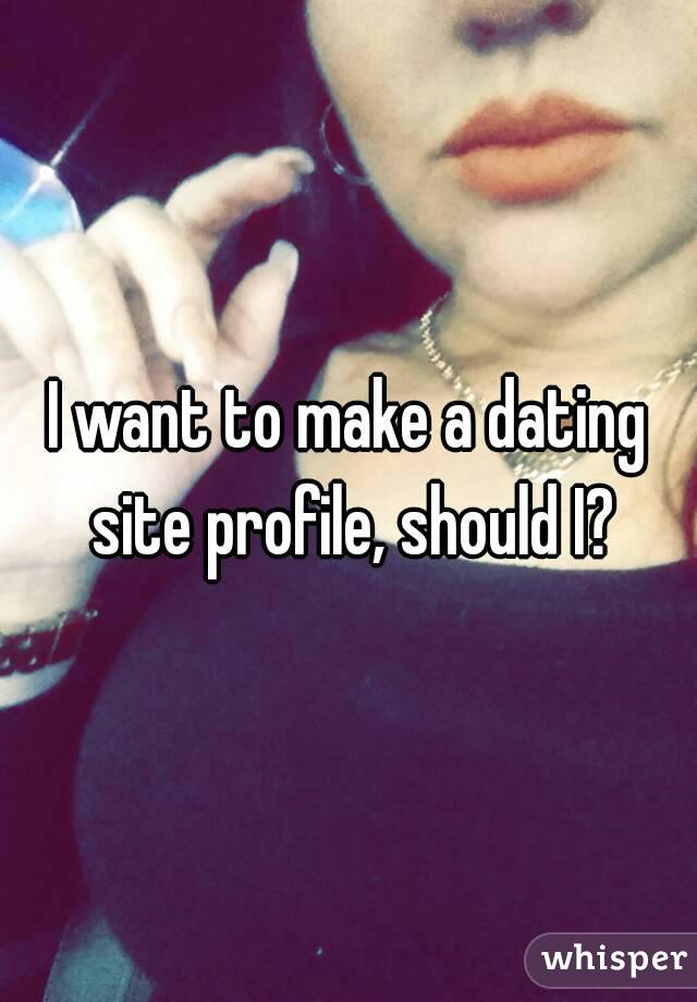 I want to make a dating site profile, should I?