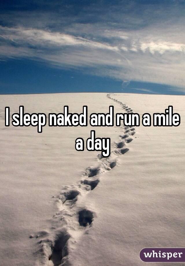I sleep naked and run a mile a day
