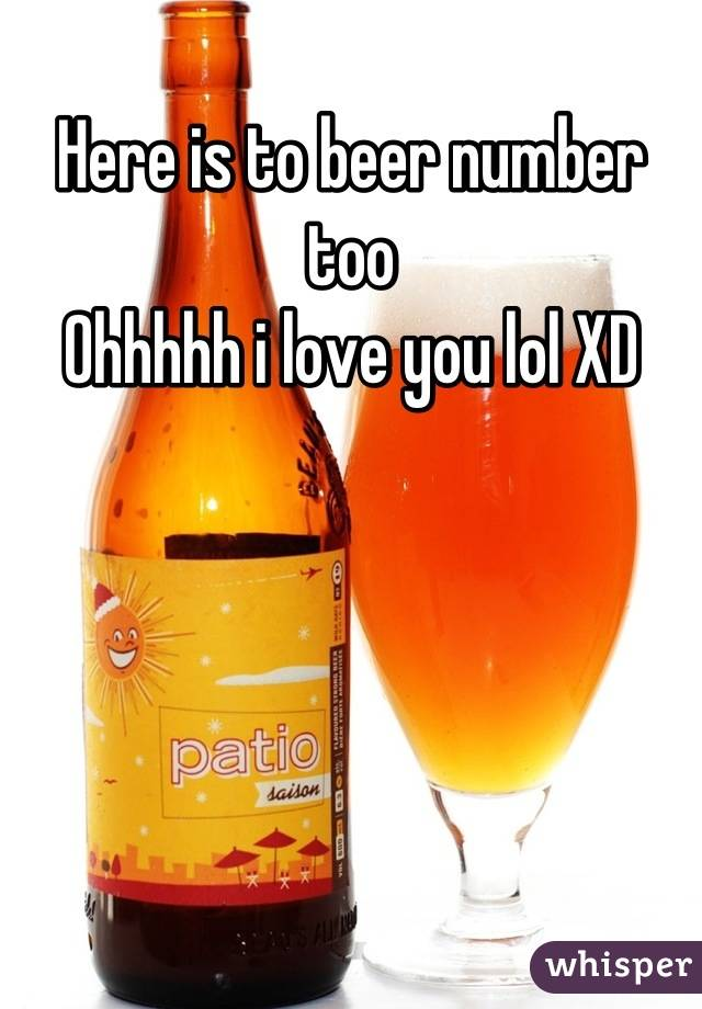 Here is to beer number too  Ohhhhh i love you lol XD