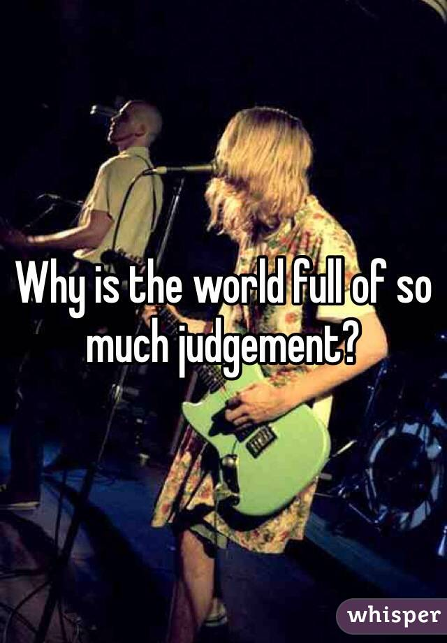 Why is the world full of so much judgement?