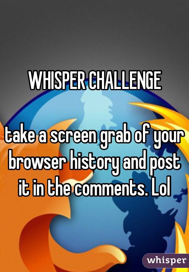 WHISPER CHALLENGE  take a screen grab of your browser history and post it in the comments. Lol