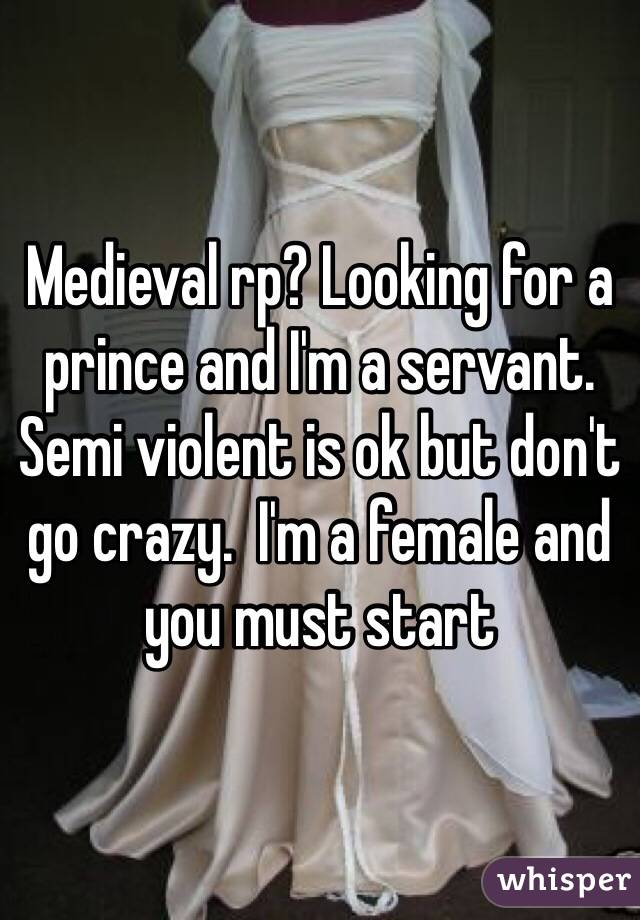 Medieval rp? Looking for a prince and I'm a servant. Semi violent is ok but don't go crazy.  I'm a female and you must start