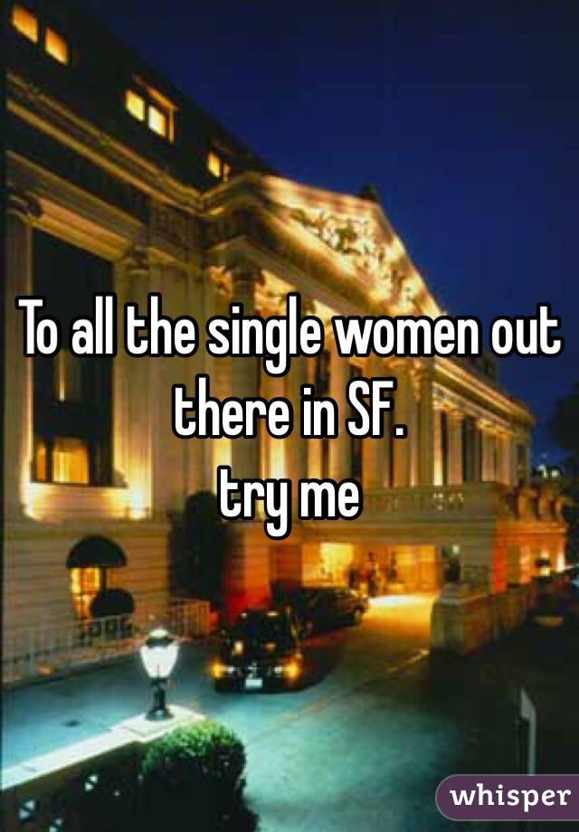 To all the single women out there in SF.  try me