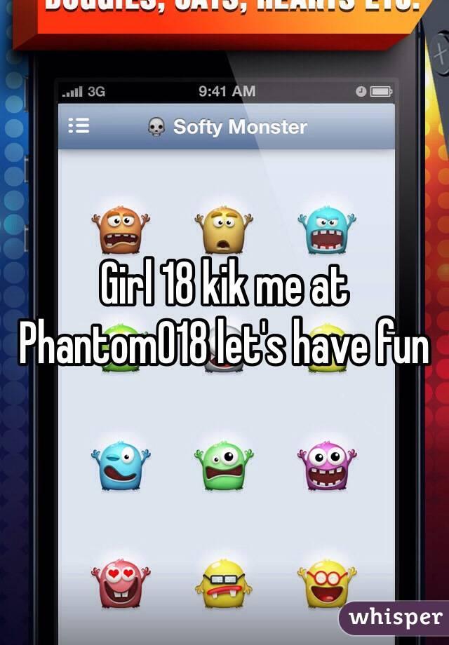 Girl 18 kik me at  Phantom018 let's have fun