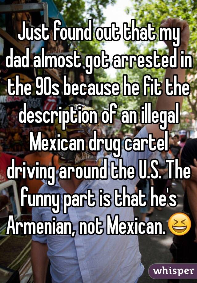 Just found out that my dad almost got arrested in the 90s because he fit the description of an illegal Mexican drug cartel driving around the U.S. The funny part is that he's Armenian, not Mexican.😆