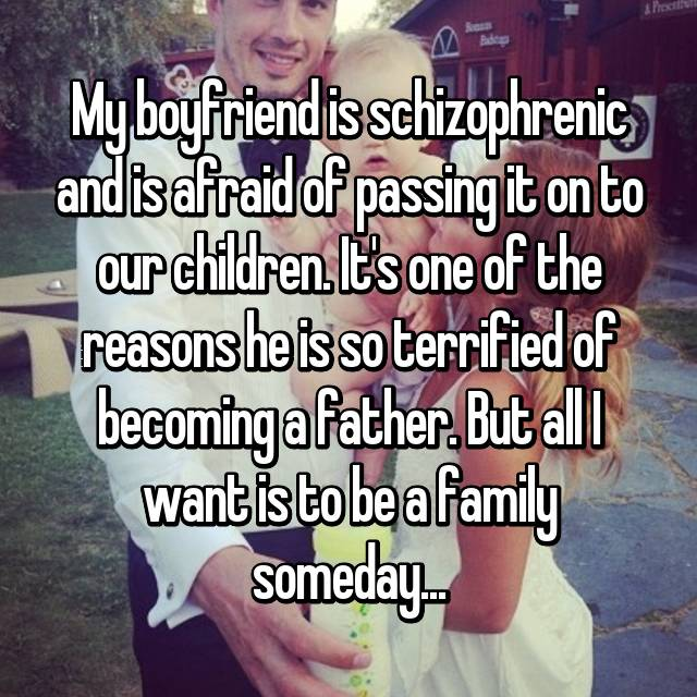 My boyfriend is schizophrenic and is afraid of passing it on to our children. It's one of the reasons he is so terrified of becoming a father. But all I want is to be a family someday...