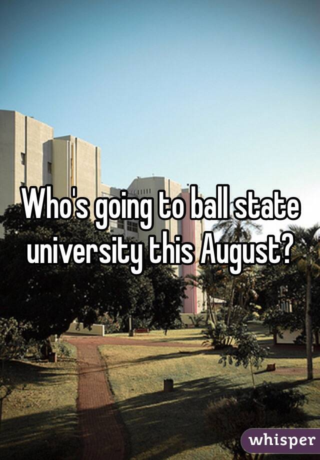 Who's going to ball state university this August?