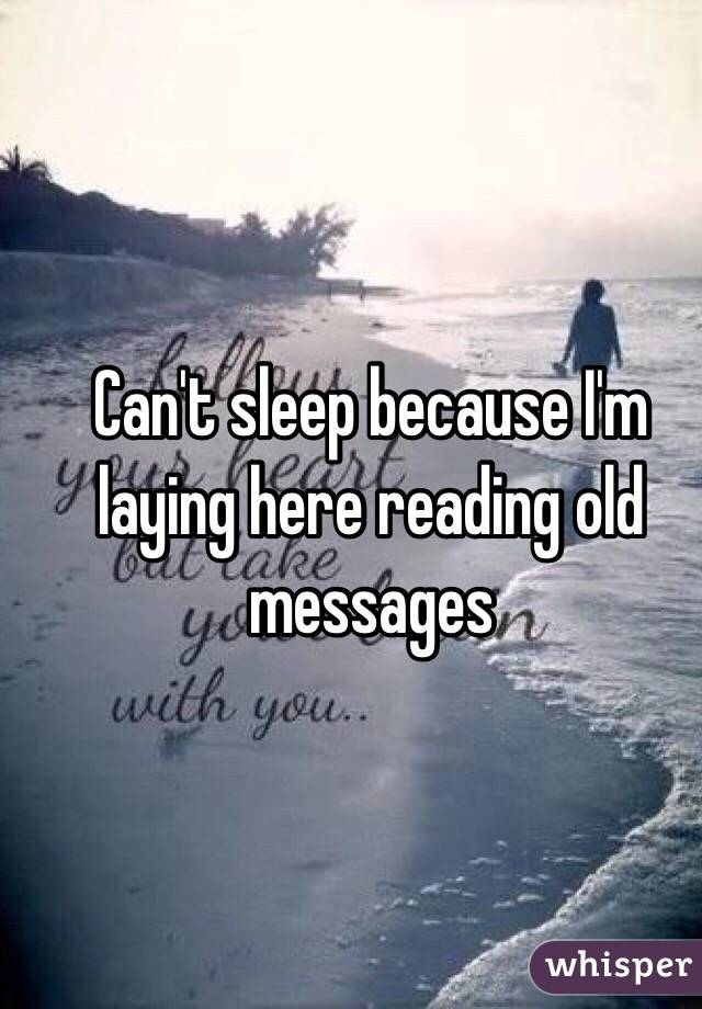 Can't sleep because I'm laying here reading old messages