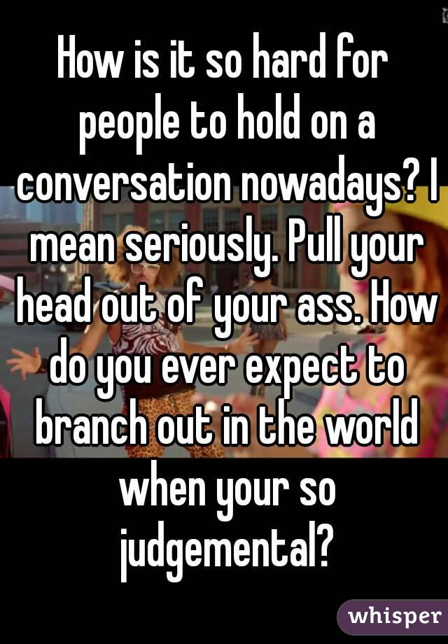 How is it so hard for people to hold on a conversation nowadays? I mean seriously. Pull your head out of your ass. How do you ever expect to branch out in the world when your so judgemental?