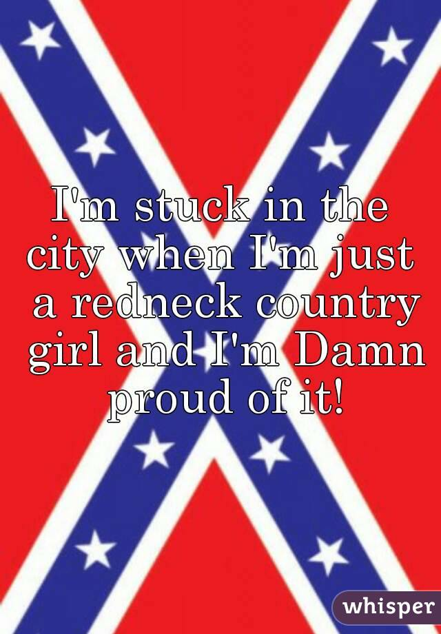 I'm stuck in the city when I'm just  a redneck country girl and I'm Damn proud of it!