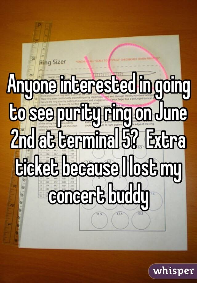Anyone interested in going to see purity ring on June 2nd at terminal 5?  Extra ticket because I lost my concert buddy