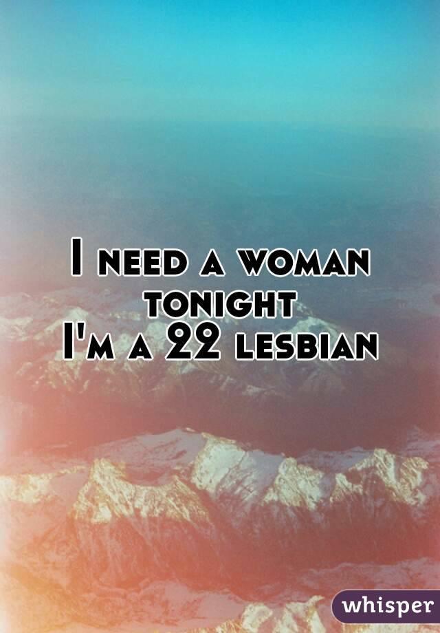 I need a woman tonight  I'm a 22 lesbian