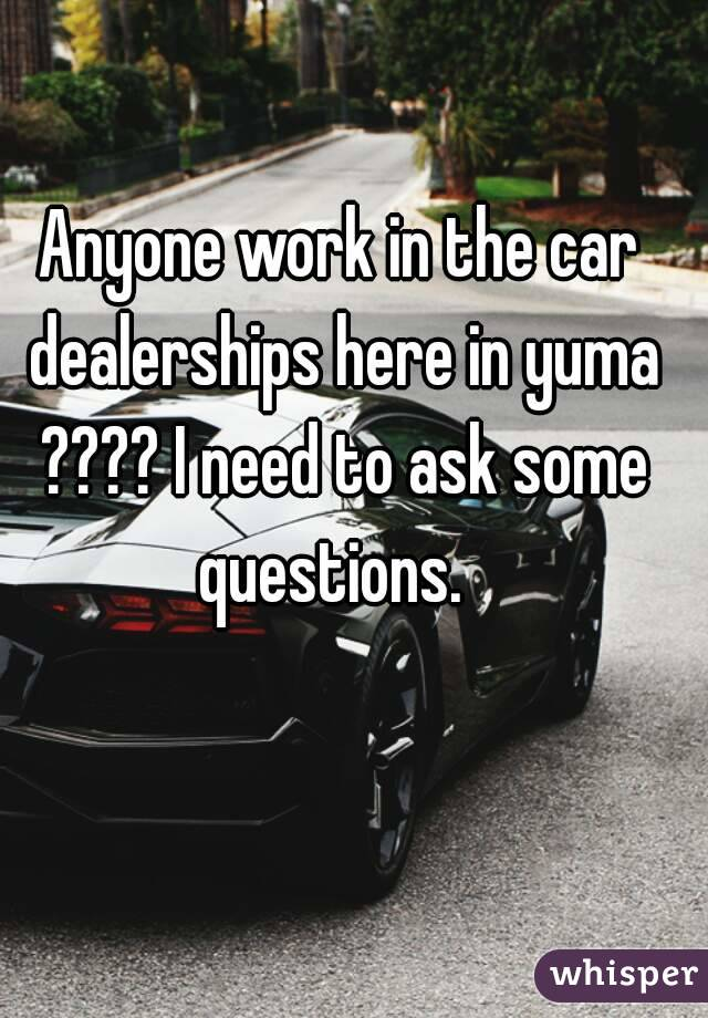 Anyone work in the car dealerships here in yuma ???? I need to ask some questions.