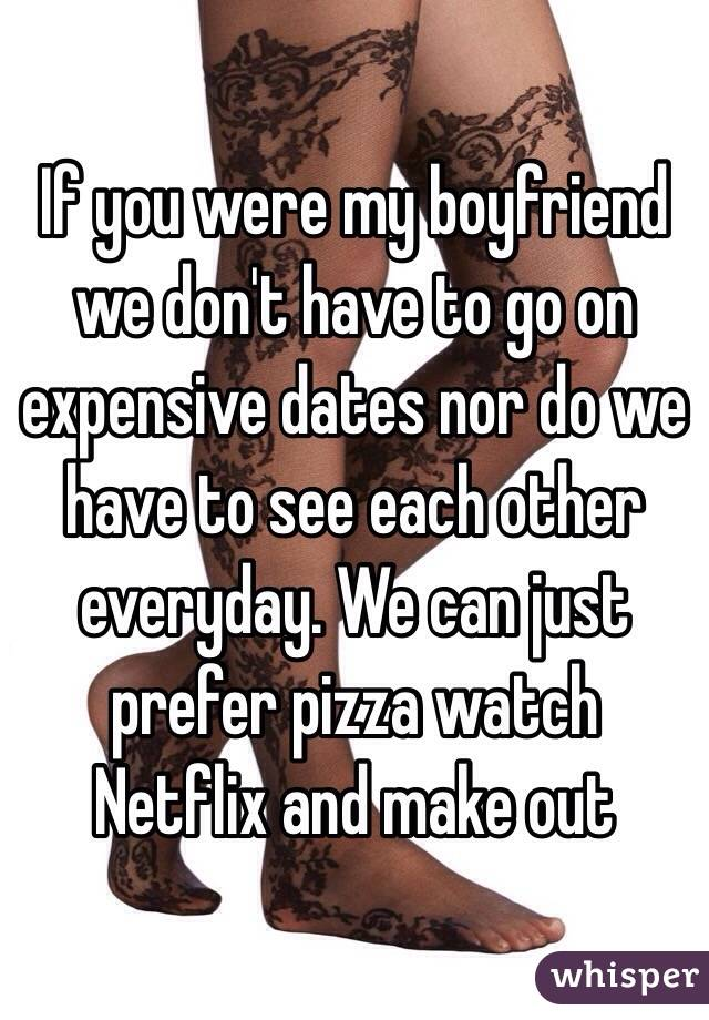 If you were my boyfriend we don't have to go on expensive dates nor do we have to see each other everyday. We can just prefer pizza watch Netflix and make out