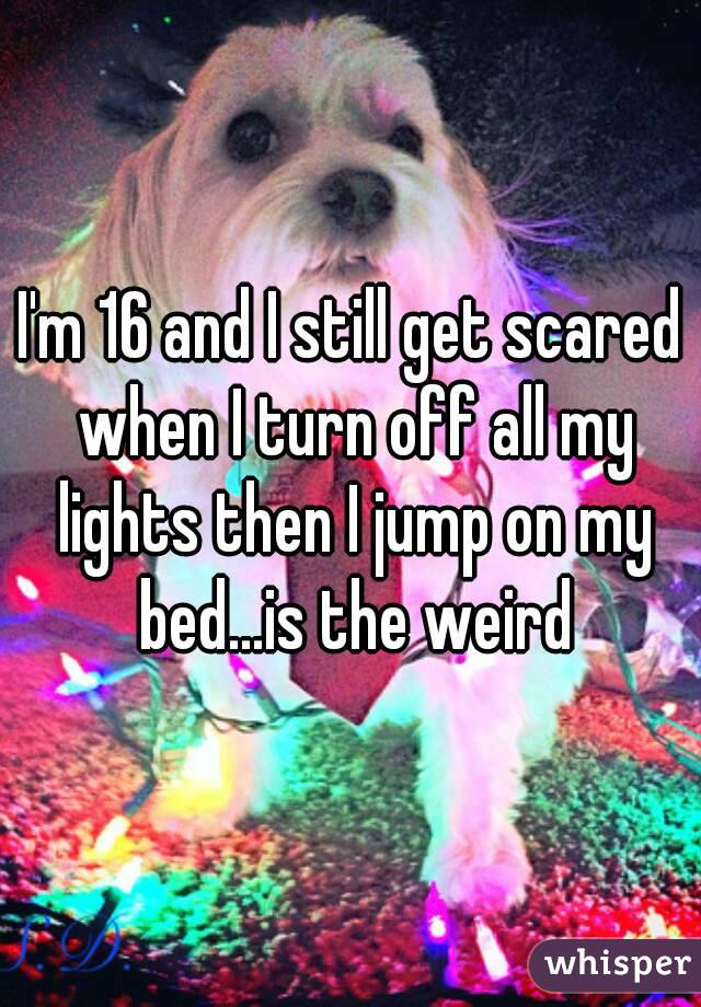 I'm 16 and I still get scared when I turn off all my lights then I jump on my bed...is the weird