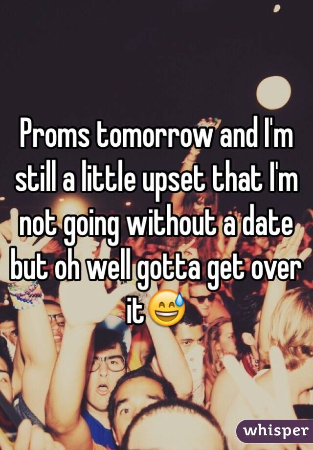 Proms tomorrow and I'm still a little upset that I'm not going without a date but oh well gotta get over it😅