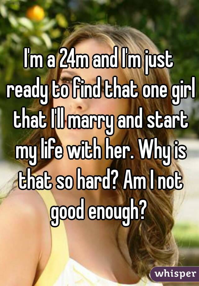 I'm a 24m and I'm just ready to find that one girl that I'll marry and start my life with her. Why is that so hard? Am I not good enough?