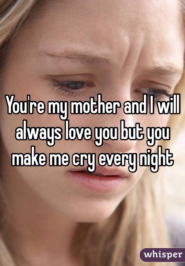 You're my mother and I will always love you but you make me cry every night
