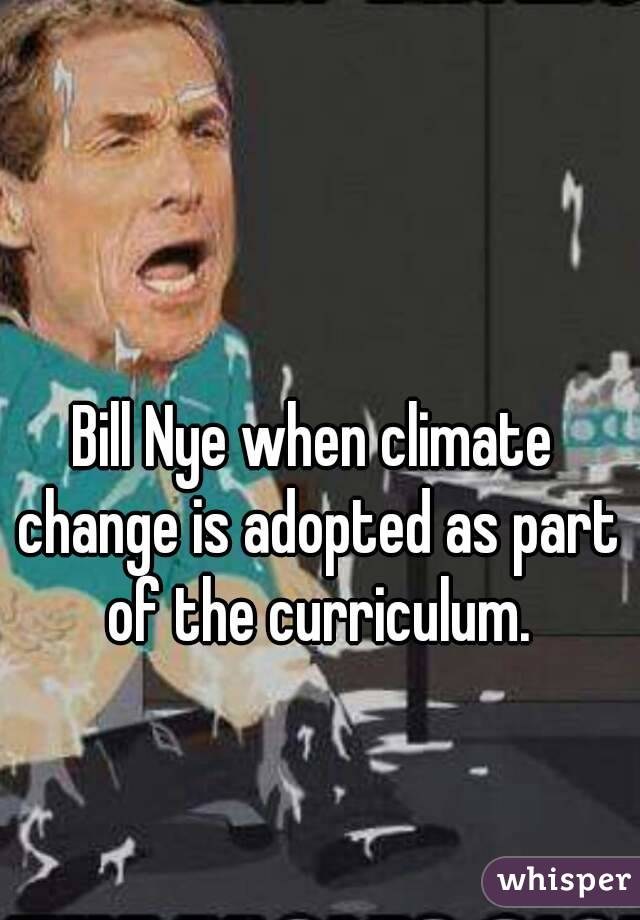 Bill Nye when climate change is adopted as part of the curriculum.