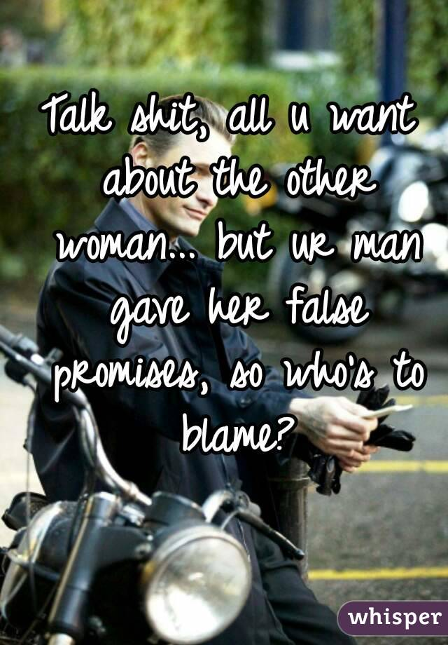 Talk shit, all u want about the other woman... but ur man gave her false promises, so who's to blame?