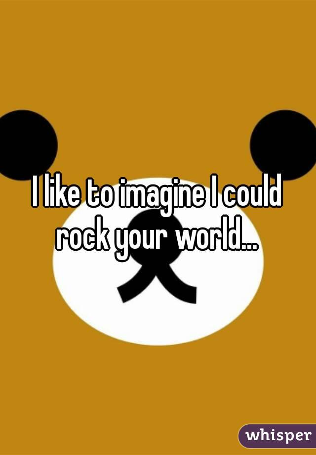I like to imagine I could rock your world...