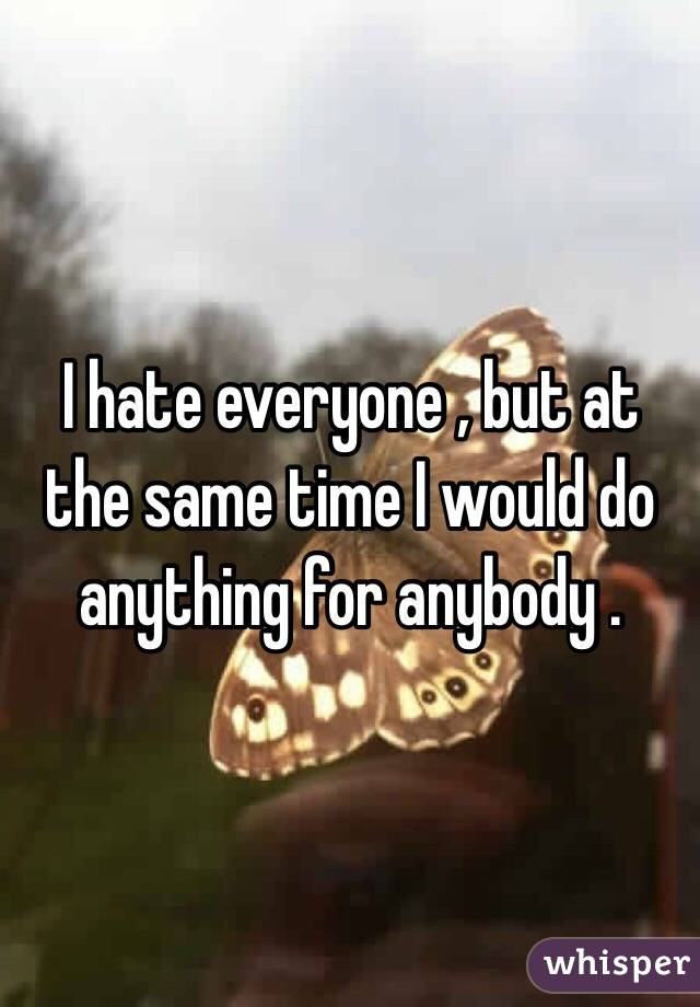 I hate everyone , but at the same time I would do anything for anybody .