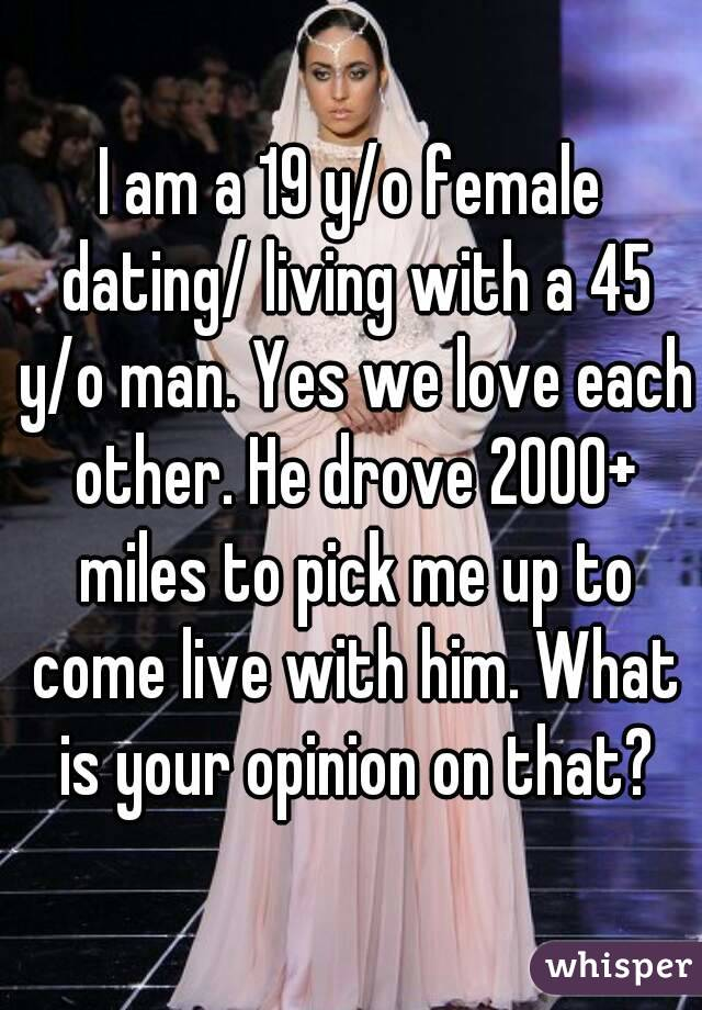 I am a 19 y/o female dating/ living with a 45 y/o man. Yes we love each other. He drove 2000+ miles to pick me up to come live with him. What is your opinion on that?