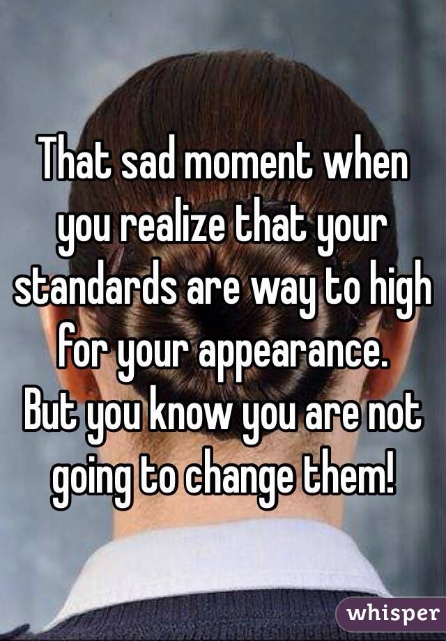 That sad moment when you realize that your standards are way to high for your appearance.  But you know you are not going to change them!