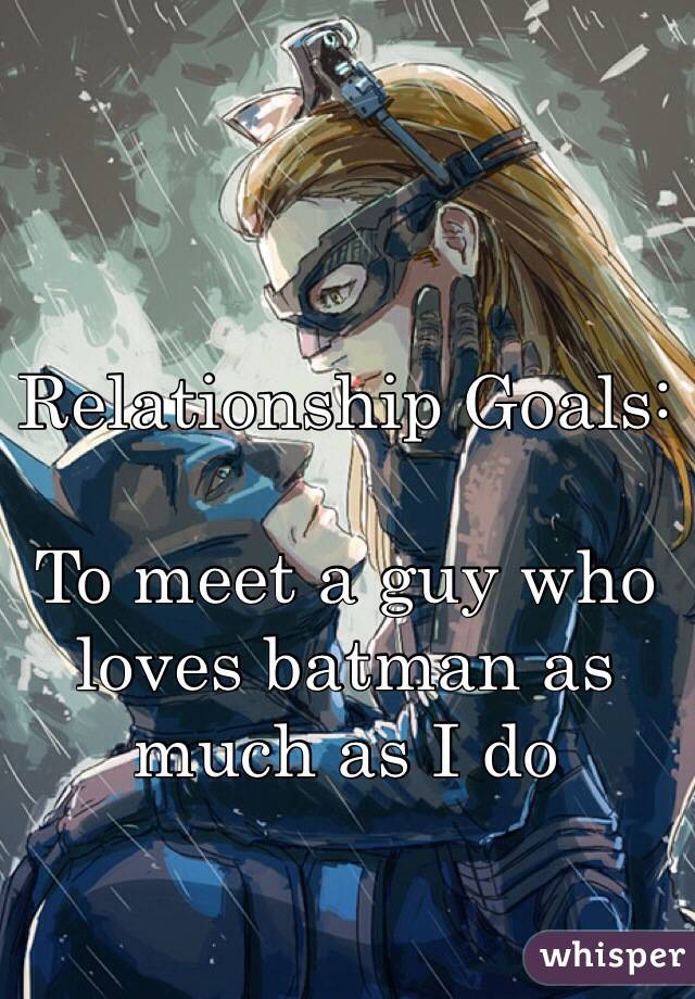 Relationship Goals:  To meet a guy who loves batman as much as I do
