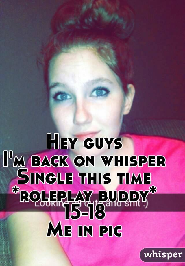 Hey guys I'm back on whisper Single this time *roleplay buddy* 15-18 Me in pic