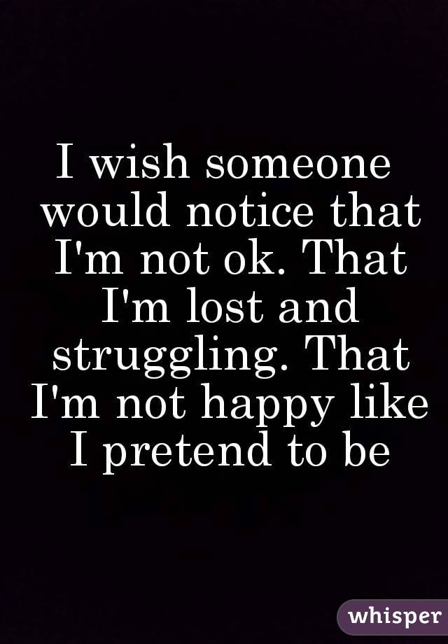 I wish someone would notice that I'm not ok. That I'm lost and struggling. That I'm not happy like I pretend to be