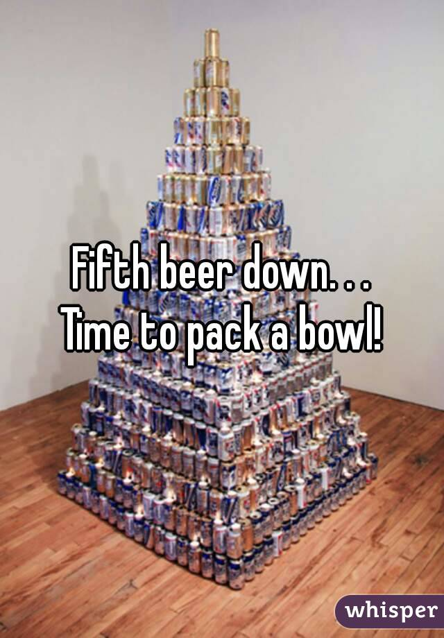 Fifth beer down. . . Time to pack a bowl!
