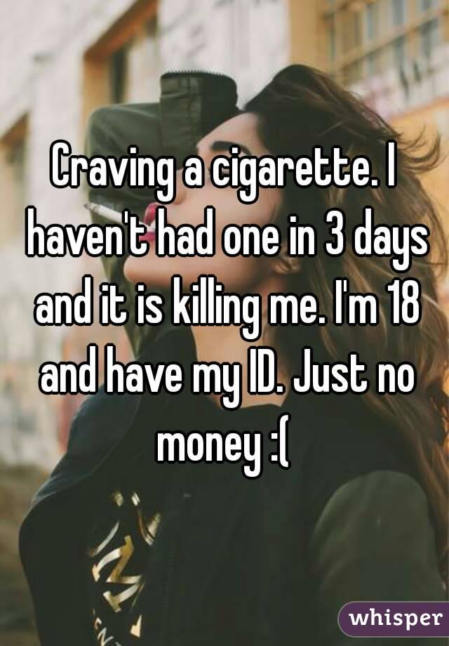 Craving a cigarette. I haven't had one in 3 days and it is killing me. I'm 18 and have my ID. Just no money :(
