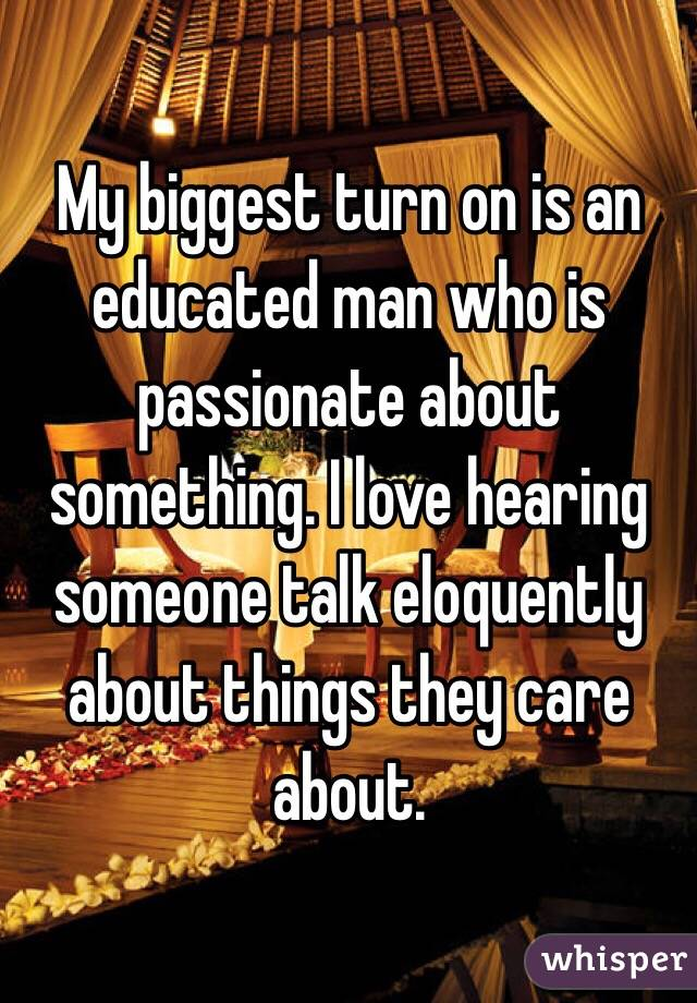 My biggest turn on is an educated man who is passionate about something. I love hearing someone talk eloquently about things they care about.