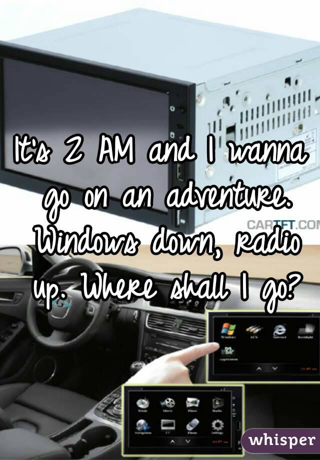 It's 2 AM and I wanna go on an adventure. Windows down, radio up. Where shall I go?