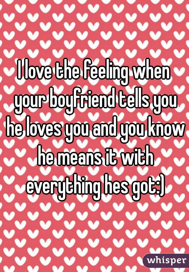 I love the feeling when your boyfriend tells you he loves you and you know he means it with everything hes got:)